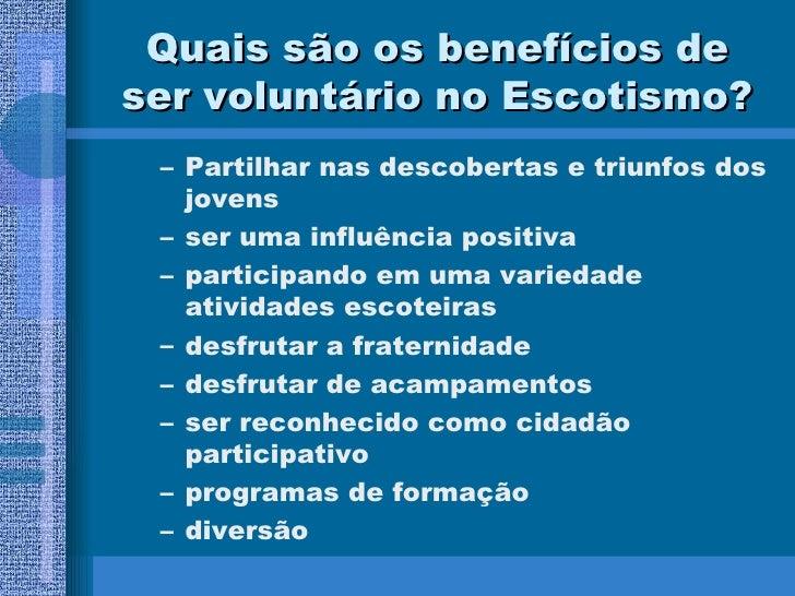 Quais são os benefícios de ser voluntário no Escotismo? <ul><ul><li>Partilhar nas descobertas e triunfos dos jovens </li><...