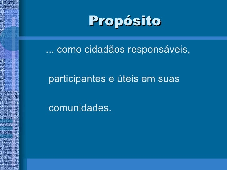 Propósito <ul><ul><li>... como cidadãos responsáveis, </li></ul></ul><ul><ul><li>participantes e úteis em suas </li></ul><...