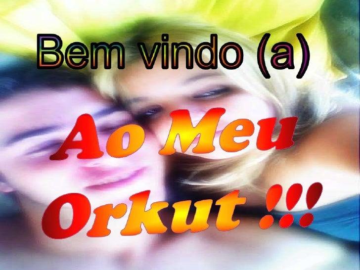 Bem vindo (a)<br />Ao Meu Orkut !!! <br />