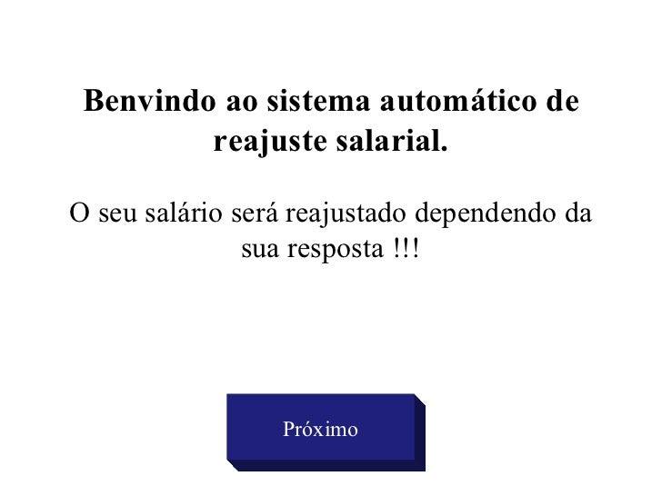 Benvindo ao sistema automático de reajuste salarial. O seu salário será reajustado dependendo da sua resposta !!! Próximo