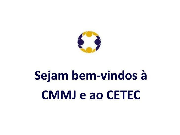 Sejam bem-vindos à CMMJ e ao CETEC