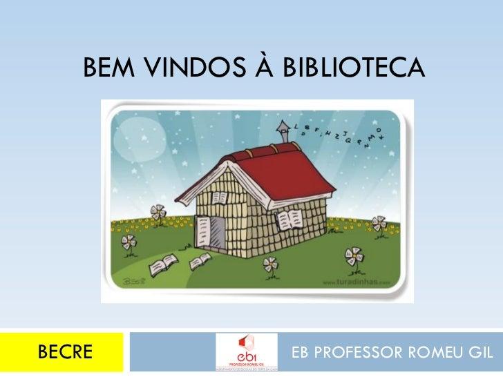 BEM VINDOS À BIBLIOTECABECRE             EB PROFESSOR ROMEU GIL