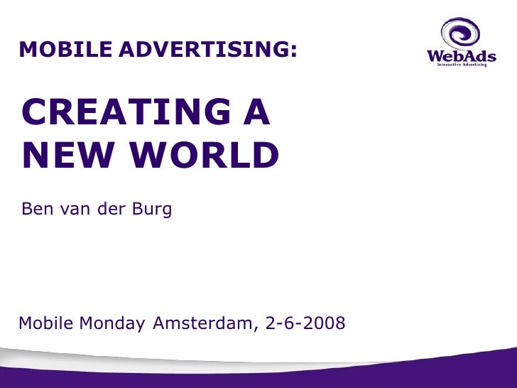 MOBILE ADVERTISING:   CREATING A NEW WORLD   tell them?  Ben van der Burg     Mobile Monday Amsterdam, 2-6-2008