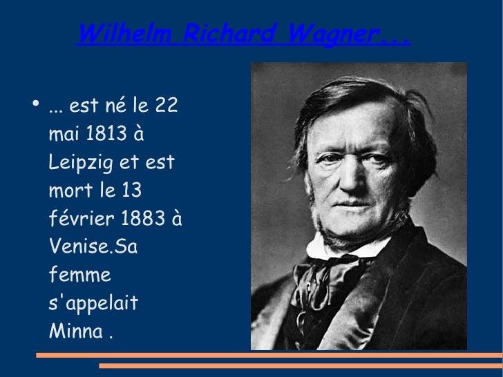 Wilhelm Richard Wagner... <ul><li>... est né le 22 mai 1813 à Leipzig et est mort le 13 février 1883 à Venise.Sa femme s'a...