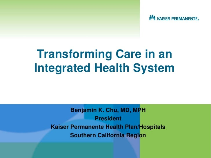 Transforming Care in anIntegrated Health System         Benjamin K. Chu, MD, MPH                 President  Kaiser Permane...