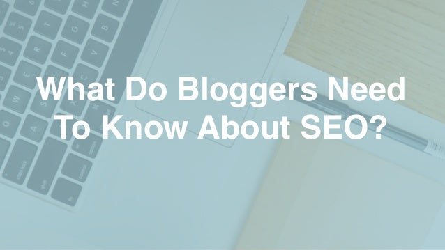 What Do Bloggers Need To Know About SEO?