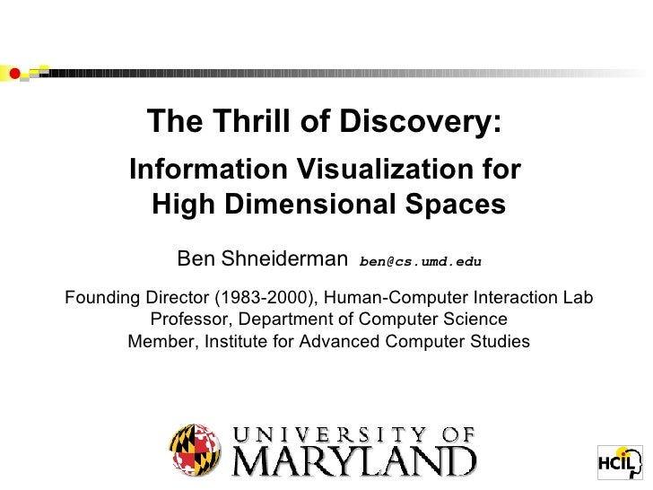 The Thrill of Discovery:  Information Visualization for  High Dimensional Spaces Ben Shneiderman  [email_address] Founding...