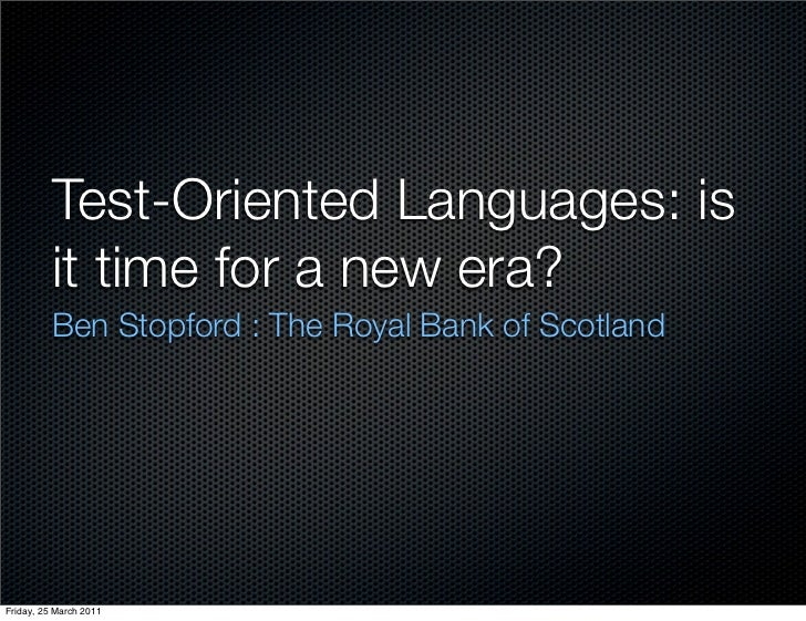 Test-Oriented Languages: is          it time for a new era?          Ben Stopford : The Royal Bank of ScotlandFriday, 25 M...