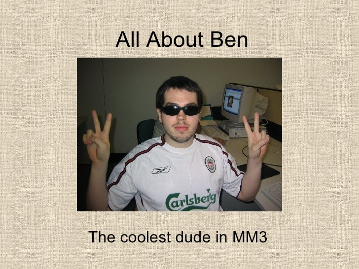 All About Ben The coolest dude in MM3