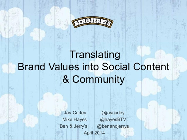 Translating Brand Values into Social Content & Community Jay Curley @jaycurley Mike Hayes @hayesBTV Ben & Jerry's @benandj...