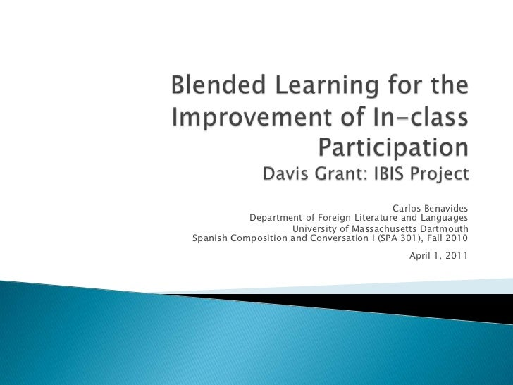 Blended Learning for the Improvement of In-class ParticipationDavis Grant: IBIS Project<br />Carlos BenavidesDepartment of...