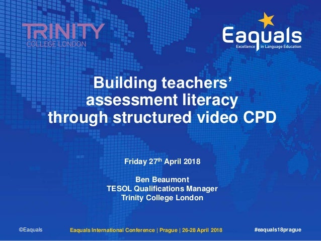 Building teachers' assessment literacy through structured video CPD Friday 27th April 2018 Ben Beaumont TESOL Qualificatio...