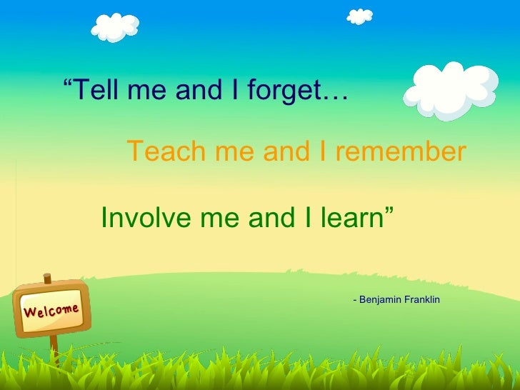 """""""Tell me and I forget…    Teach me and I remember  Involve me and I learn""""                         - Benjamin Franklin"""