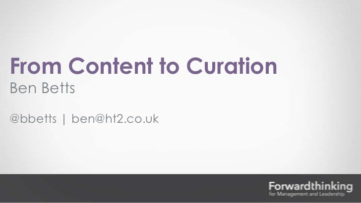 From Content to CurationBen Betts@bbetts | ben@ht2.co.uk
