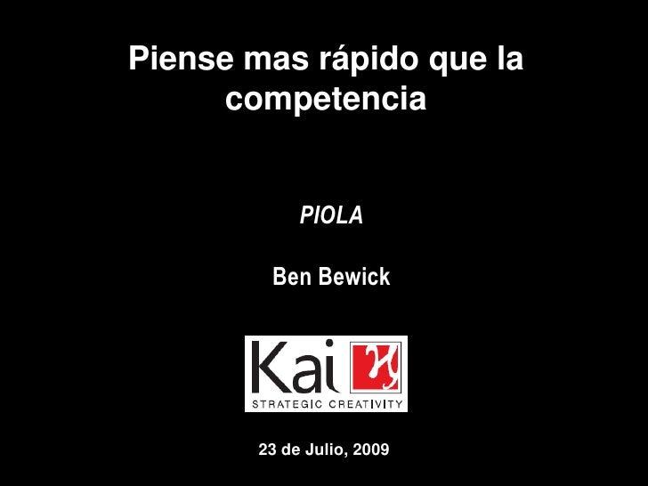 Piense mas rápido que la competencia<br />PIOLA<br />Ben Bewick<br />23 de Julio, 2009<br />