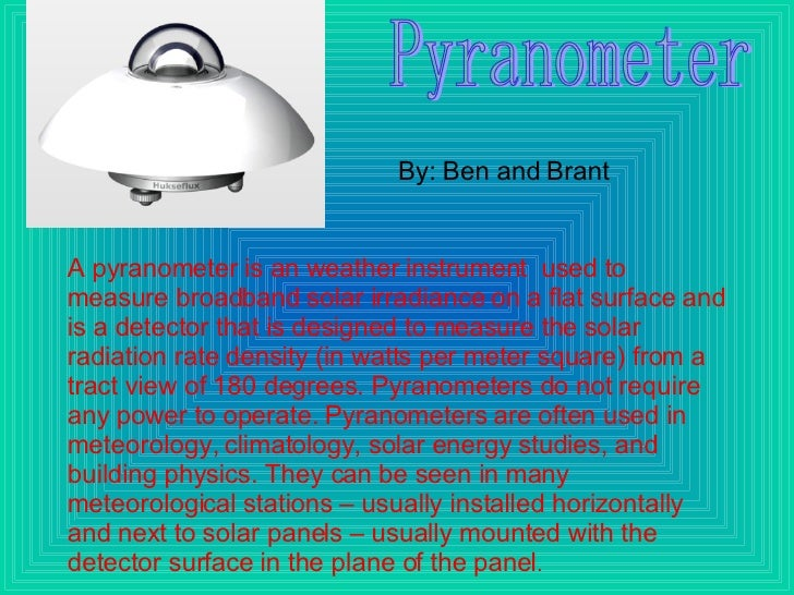 A pyranometer is an weather instrument  used to measure broadband solar irradiance on a flat surface and is a detector tha...