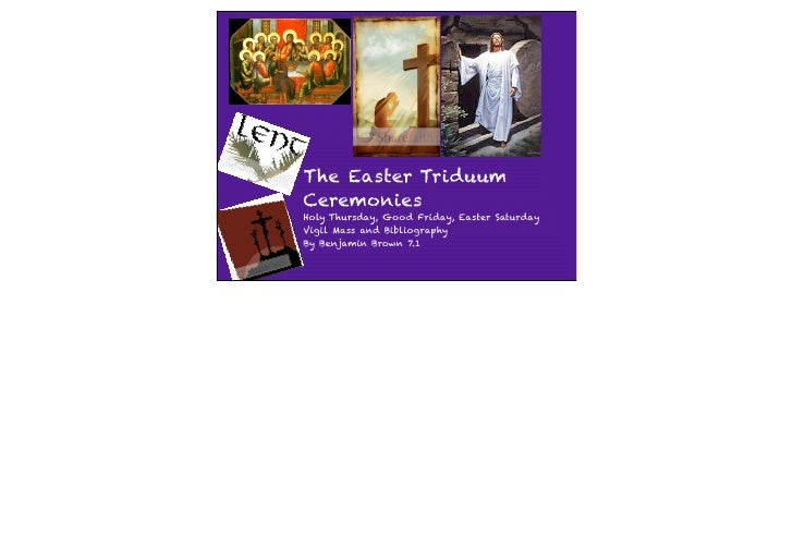 The Easter Triduum Ceremonies Holy Thursday, Good Friday, Easter Saturday Vigil Mass and Bibliography By Benjamin Brown 7.1