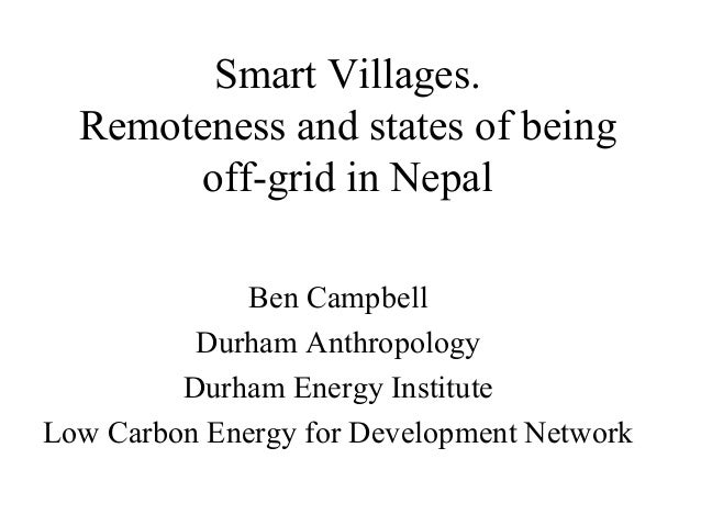 Smart Villages. Remoteness and states of being off-grid in Nepal Ben Campbell Durham Anthropology Durham Energy Institute ...
