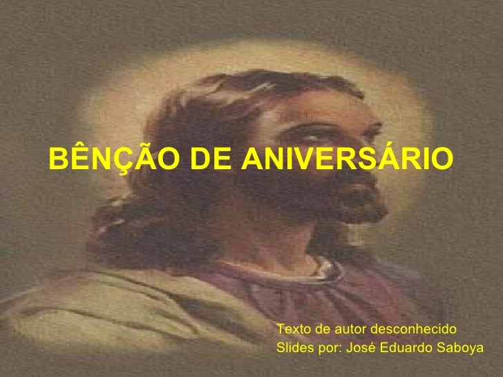 BÊNÇÃO DE ANIVERSÁRIO           Texto de autor desconhecido           Slides por: José Eduardo Saboya