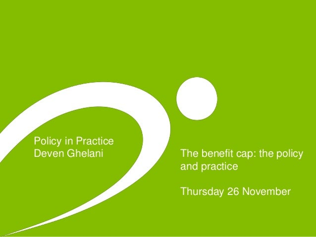 Policy in Practice Deven Ghelani The benefit cap: the policy and practice Thursday 26 November