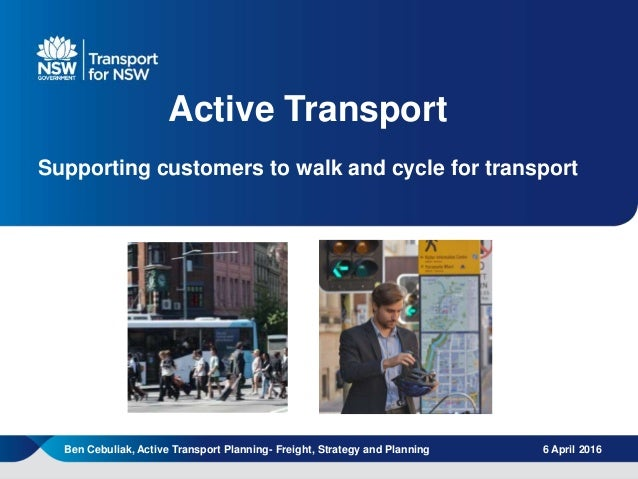 | 1 Active Transport Supporting customers to walk and cycle for transport 6 April 2016Ben Cebuliak, Active Transport Plann...
