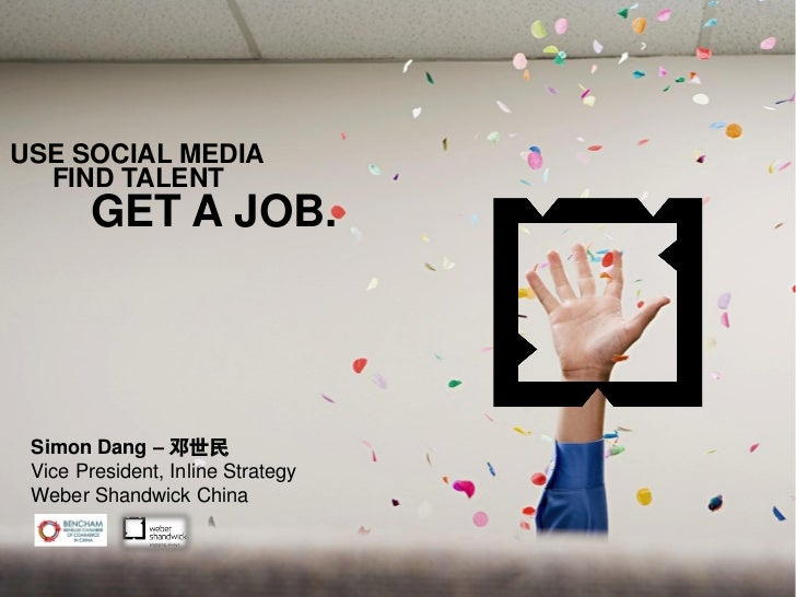 USE SOCIAL MEDIA  FIND TALENT       GET A JOB. Simon Dang – 邓世民 Vice President, Inline Strategy Weber Shandwick China     ...
