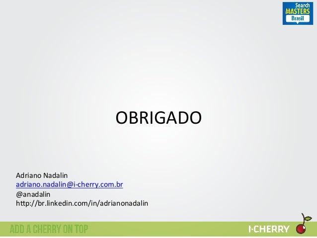 OBRIGADO   Adriano  Nadalin   adriano.nadalin@i-‐cherry.com.br   @anadalin   h?p://br.linkedin.com/in/adrianona...
