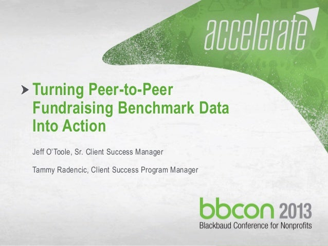 10/7/2013 #bbcon 1 Turning Peer-to-Peer Fundraising Benchmark Data Into Action Jeff O'Toole, Sr. Client Success Manager Ta...