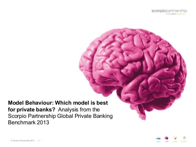 © Scorpio Partnership 2013 | 1 Model Behaviour: Which model is best for private banks? Analysis from the Scorpio Partnersh...