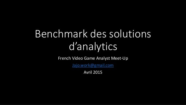 Benchmark des solutions d'analytics French Video Game Analyst Meet-Up Jajo.work@gmail.com Avril 2015