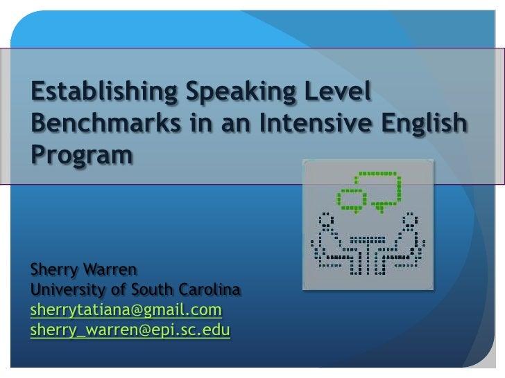 Establishing Speaking Level Benchmarks in an Intensive English Program<br />Sherry Warren<br />University of South Carolin...