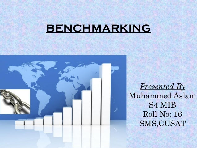 BENCHMARKING Presented By Muhammed Aslam S4 MIB Roll No: 16 SMS,CUSAT