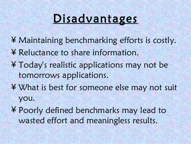 advantages and disadvantages of benchmarking While benchmarking delivers many advantages, it also comes with challenges financial ratios must be calculated and evaluated correctly data access and discovery can be time-consuming and costly for external benchmarking and even internal benchmarking can be constrained by resource and data limitations.