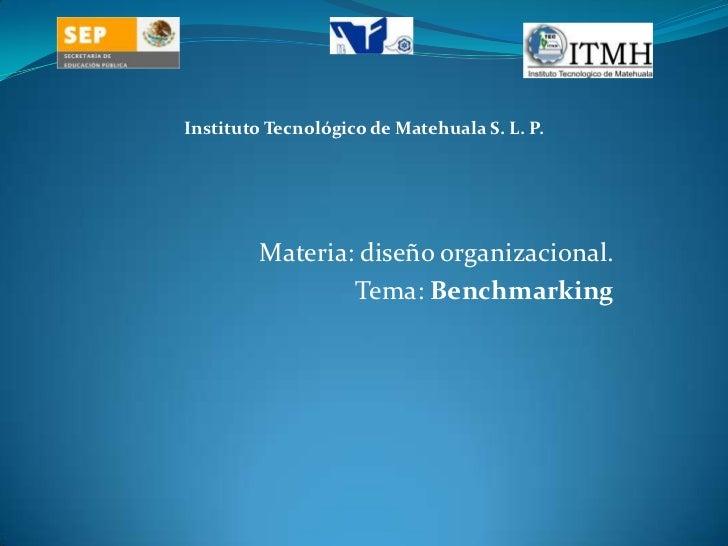 <br />Instituto Tecnológico de Matehuala S. L. P.<br />Materia: diseño organizacional.<br />Tema: Benchmarking<br />