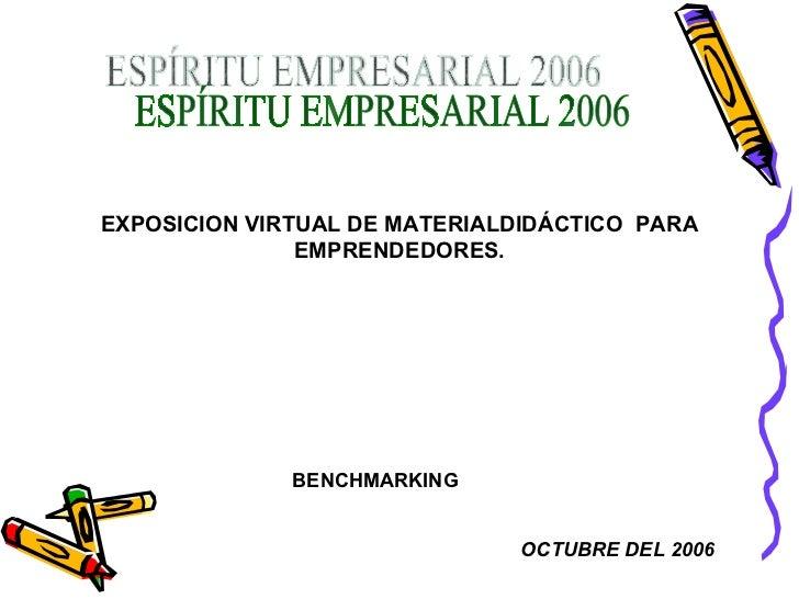 ESPÍRITU EMPRESARIAL 2006 EXPOSICION VIRTUAL DE MATERIALDIDÁCTICO  PARA EMPRENDEDORES. BENCHMARKING  OCTUBRE DEL 2006