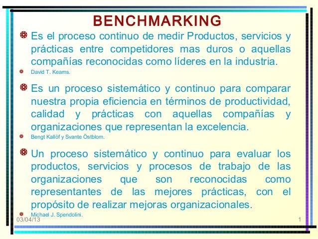 BENCHMARKING Es el proceso continuo de medir Productos, servicios y  prácticas entre competidores mas duros o aquellas  c...