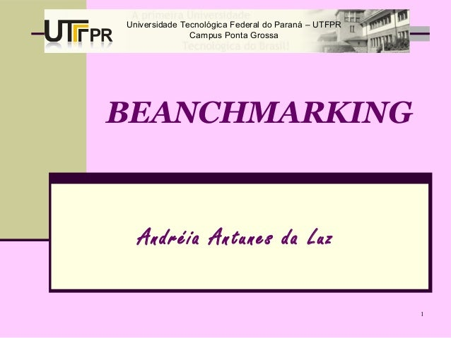 1 BEANCHMARKING Andréia Antunes da Luz Universidade Tecnológica Federal do Paraná – UTFPR Campus Ponta Grossa