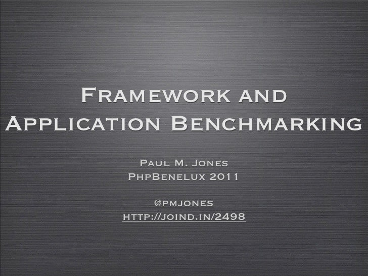 Framework andApplication Benchmarking         Paul M. Jones        PhpBenelux 2011            @pmjones       http://joind....