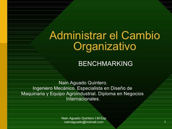 Administrar el Cambio Organizativo BENCHMARKING Nain Aguado Quintero I.M Esp naimaguado@hotmail.com Nain Aguado Quintero. ...