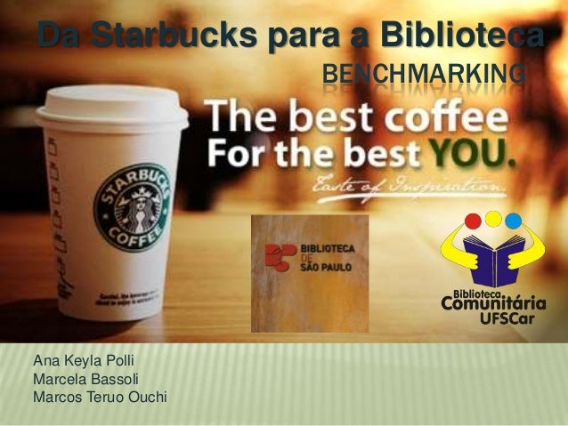 Da Starbucks para a Biblioteca BENCHMARKING  Ana Keyla Polli Marcela Bassoli Marcos Teruo Ouchi