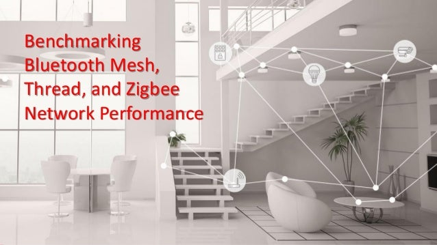 Benchmarking Bluetooth Mesh, Thread, and Zigbee Network Performance T O M PA N N E L L , S E N I O R D I R E C T O R O F M...