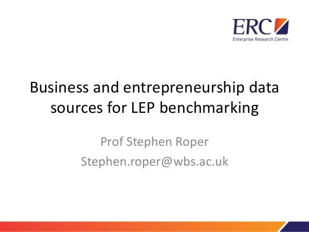 Business and entrepreneurship data sources for LEP benchmarking Prof Stephen Roper Stephen.roper@wbs.ac.uk