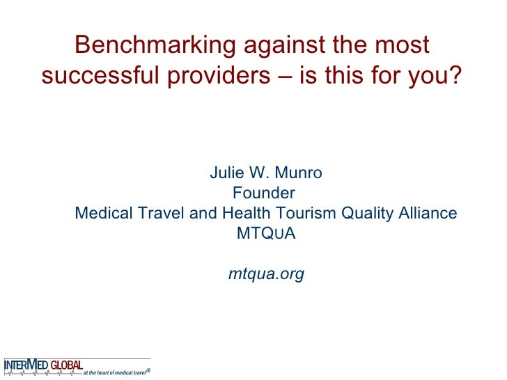 Benchmarking against the most successful providers – is this for you? Julie W. Munro Founder  Medical Travel and Health To...
