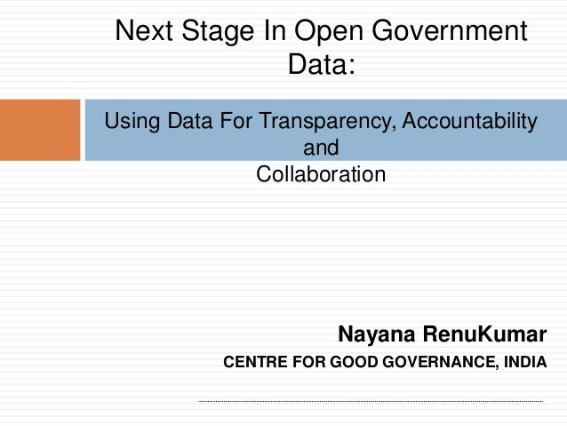 Next Stage In Open Government Data: Using Data For Transparency, Accountability and Collaboration  Nayana RenuKumar CENTRE...