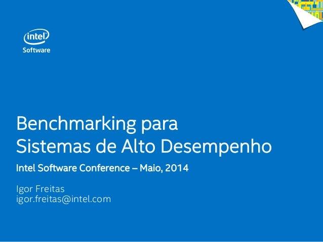 Benchmarking para Sistemas de Alto Desempenho Intel Software Conference – Maio, 2014 Igor Freitas igor.freitas@intel.com