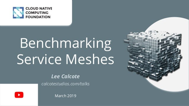 Benchmarking Service Meshes Lee Calcote calcotestudios.com/talks March 2019