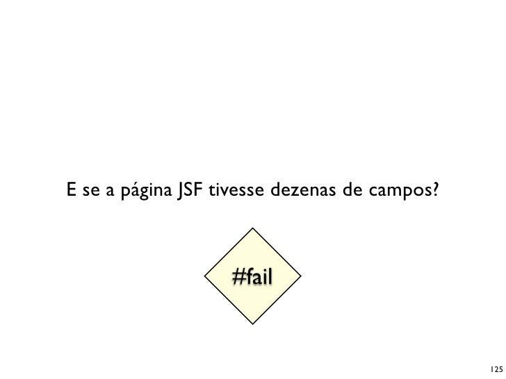 E se a página JSF tivesse dezenas de campos?                       #fail                                                  ...
