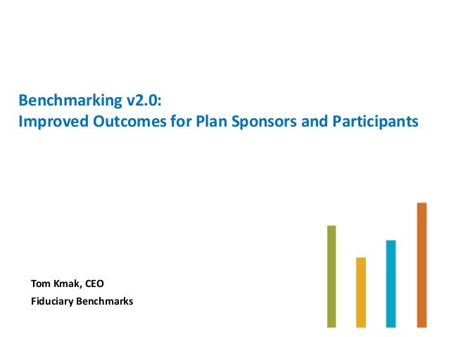 Benchmarking v2.0: Improved Outcomes for Plan Sponsors and Participants Tom Kmak, CEO Fiduciary Benchmarks