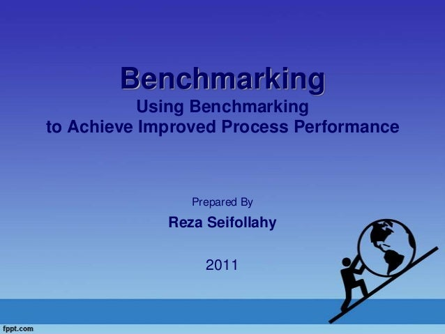 Benchmarking Using Benchmarking to Achieve Improved Process Performance Prepared By Reza Seifollahy 2011