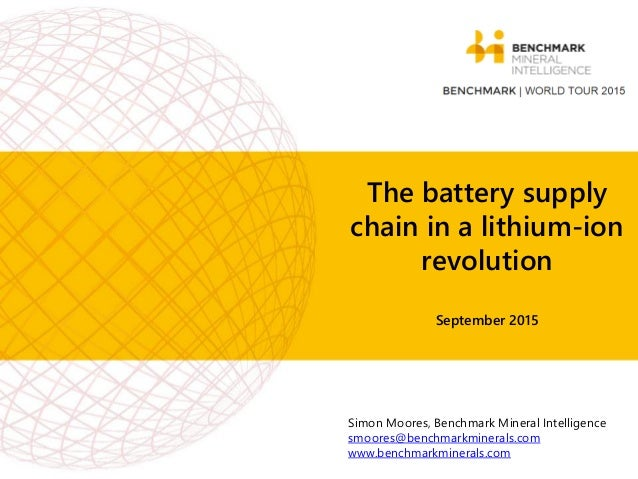 The battery supply chain in a lithium-ion revolution September 2015 Simon Moores, Benchmark Mineral Intelligence smoores@b...